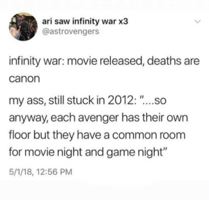 """game night: ari saw infinity war x3  @astrovengers  infinity war: movie released, deaths are  canon  my ass, still stuck in 2012: """"....so  anyway, each avenger has their own  floor but they have a common room  for movie night and game night""""  5/1/18, 12:56 PM"""