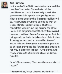 """9/11, Bernie Sanders, and Finish Line: Aria Hurtado  It's the end of the 2016 presidential race and the  people of the United States hated all the  candidates so much that nobody voted. The  government is in a panic trying to figure out  what to do to decide who the next president will  be. Finally, Barack Obama comes up with an  idea: a literal presidential race. The three  candidates would run a lap around the White  House and the person with the best time would  become president. Bernie Sanders goes first, but  being as old as he is, he takes about 24 minutes.  Trump goes next and arrives with a time of  14:26. Hillary Clinton goes last, running as fast  as she can, trampling the flowers and shrubs in  her way in an effort to beat Trump's time. She  finally crosses the finish line at just under ten  minutes  """"Aha!"""" She exclaims, """"That must be some kind of  record!""""  """"I don't think so,"""" says Obama, """"Bush did 9:11"""""""