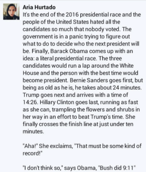 """9/11, Bernie Sanders, and Finish Line: Aria Hurtado  It's the end of the 2016 presidential race and the  people of the United States hated all the  candidates so much that nobody voted. The  government is in a panic trying to figure out  what to do to decide who the next president will  be. Finally, Barack Obama comes up with an  idea: a literal presidential race. The three  candidates would run a lap around the White  House and the person with the best time would  become president. Bernie Sanders goes first, but  being as old as he is, he takes about 24 minutes.  Trump goes next and arrives with a time of  14:26. Hillary Clinton goes last, running as fast  as she can, trampling the flowers and shrubs in  her way in an effort to beat Trump's time. She  finally crosses the finish line at just under ten  minutes.  """"Aha!"""" She exclaims, """"That must be some kind of  record!""""  """"I don't think so,"""" says Obama, """"Bush did 9:11"""" a Literal Presidential Raceomg-humor.tumblr.com"""