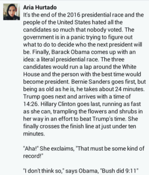 """9/11, Bernie Sanders, and Dank: Aria Hurtado  It's the end of the 2016 presidential race and the  people of the United States hated all the  candıdates so much that nobody voted. The  government is in a panic trying to figure out  what to do to decide who the next president will  be. Finally, Barack Obama comes up with an  idea: a literal presidential race. The three  candidates would run a lap around the White  House and the person with the best time would  become president. Bernie Sanders goes first, but  being as old as he is, he takes about 24 minutes.  Trump goes next and arrives with a time of  14:26. Hillary Clinton goes last, running as fast  as she can, trampling the flowers and shrubs in  her way in an effort to beat Trump's time. She  finally crosses the finish line at just under ten  minuteS.  """"Aha!"""" She exclaims, """"That must be some kind of  record!""""  """"l don't think so,"""" says Obama, """"Bush did 9:11"""" sinner-in-a-trashcan:  dagny-hashtaggart:  JET FUEL CAN'T MELT DANK MEMES  OOH MY GOD, IM GLAD I READ THIS"""