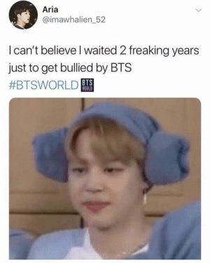 Bts, Aria, and Believe: Aria  @imawhalien_52  Ican't believe I waited 2 freaking years  just to get bullied by BTS