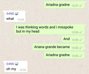 Ariana Grande, Head, and Mood: Ariadna gradne 12:47  S4ND  what 12:53  I was thinking words and i misspoke  but in my head  12:53  And 12:53  Ariana grande became 12:53  Ariadna gradne 12:53  S4ND  oh my 12:53 And the mood for today is…