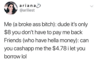Ass, Bitch, and Dude: arian a  @ariliest  Me (a broke ass bitch): dude it's only  $8 you don't have to pay me back  Friends (who have hella money): can  you cashapp me the $4.78 i let you  borrow lol Meirl