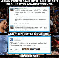 Memes, Arian Foster, and 🤖: ARIAN FOSTER SAYS HE THINKS HE CAN  HOLD HIS OWN AGAINST WOLVES.  Feeno @Arian Foster. Mar 5  i'm 230, wolfs are what, 180-200 tops? he  has no thumbs. if i control his neck he's  dunzo.  Beefer Sutherland  @Electrikone  @ArianFoster You could take down a wolf? wow. You'd be dead within 10  mins  h 67  1.1K  1.5K  Feeno  @Arian Foster. Mar 5  i honestly think i can get a wolf 1 on 1 tho.  223 t 3.5K  V 3.6K  @CBssports  AND THEN OUTTA NOWHERE...  Timberwolves  @Timberwolves  OFFICIAL: Tonight's game against the Portland  Trail Blazers has been postponed.  RETWEETS LIKES  194  274  8:05 PM 6 Mar 2017  COINCIDENCE? really makes you think...