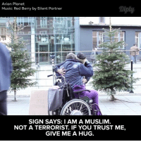 Give me a hug.  Video by: Arian Planet #diplyvideo: Arian Planet  Diply  Music: Red Berry by Silent Partner  SIGN SAYS: I AM A MUSLIM  NOT A TERRORIST. IF YOU TRUST ME,  GIVE ME A HUG. Give me a hug.  Video by: Arian Planet #diplyvideo