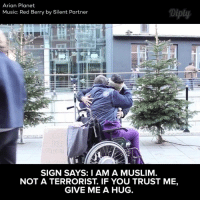 """""""If you trust me, give me a hug"""". Video by: Arian Planet #diplyvideo: Arian Planet  Diply  Music: Red Berry by Silent Partner  SIGN SAYS: I AM A MUSLIM  NOT A TERRORIST. IF YOU TRUST ME,  GIVE ME A HUG. """"If you trust me, give me a hug"""". Video by: Arian Planet #diplyvideo"""