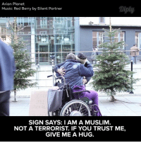What do you think of this social experiment?  By, Arian Planet: Arian Planet  Music: Red Berry by Silent Partner  SIGN SAYS: I AM A MUSLIM  NOT A TERRORIST. IF YOU TRUST ME,  GIVE ME A HUG. What do you think of this social experiment?  By, Arian Planet