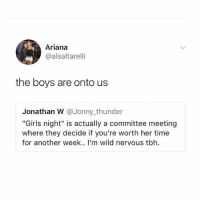 """Girls, Tbh, and Girl: Ariana  @alsaltarelli  the boys are onto us  Jonathan W @Jonny_thunder  """"Girls night"""" is actually a committee meeting  where they decide if you're worth her time  for another week.. I'm wild nervous tbh They know 👀 @teengirlclub for more 💁🏼♀️💁🏼♀️"""