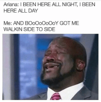 I said I wasn't gonna post anymore of these but dammit 🎶🎶🎶 😭😭😭 shepost♻♻: Ariana: BEEN HERE ALL NIGHT I BEEN  HERE ALL DAY  Me: AND BOOOOOOOOY GOT ME  WALKIN SIDE TO SIDE I said I wasn't gonna post anymore of these but dammit 🎶🎶🎶 😭😭😭 shepost♻♻