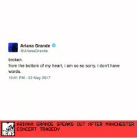 """Ariana Grande has shared a brief, heartbreaking statement on Twitter following the deadly explosion at her concert in Manchester, England, on Monday night. _ """"broken,"""" she wrote. """"from the bottom of my heart, i am so so sorry. i don't have words."""" _ The singer's concert at Manchester Arena ended in tragedy when an explosion killed 22 people and injured more than 50 others. It is being treated as a """"terrorist incident,"""" Manchester police stated. _ Grande's manager, Scooter Braun, also shared a heartfelt statement on Twitter. _ """"Tonight, our hearts are broken,"""" he wrote. """"Words cannot express our sorrow for the victims and families harmed in this senseless attack."""" _ He continued, """"We mourn the lives of children and loved ones taken by this cowardly act. We are thankful for the selfless service tonight of Manchester's first responders who rushed towards danger to help save lives. We ask all of you to hold the victims, their families, and all those affected in your hearts and prayers."""" _ by Madeline Roth: Ariana Grande  @ArianaGrande  broken.  from the bottom of my heart, i am so so sorry. i don't have  words.  10:51 PM 22 May 2017  ARIANA GRANDE SPEAKS OUT AFTER MANCHESTER  CONCERT TRAGEDY  NEWS Ariana Grande has shared a brief, heartbreaking statement on Twitter following the deadly explosion at her concert in Manchester, England, on Monday night. _ """"broken,"""" she wrote. """"from the bottom of my heart, i am so so sorry. i don't have words."""" _ The singer's concert at Manchester Arena ended in tragedy when an explosion killed 22 people and injured more than 50 others. It is being treated as a """"terrorist incident,"""" Manchester police stated. _ Grande's manager, Scooter Braun, also shared a heartfelt statement on Twitter. _ """"Tonight, our hearts are broken,"""" he wrote. """"Words cannot express our sorrow for the victims and families harmed in this senseless attack."""" _ He continued, """"We mourn the lives of children and loved ones taken by this cowardly act. We are thankful for the """