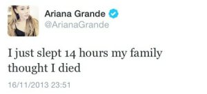 Grande: Ariana Grande  @ArianaGrande  I just slept 14 hours my famil;y  thought I died  16/11/2013 23:51
