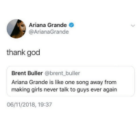 Ariana Grande, Girls, and God: Ariana Grande  @ArianaGrande  thank god  Brent Buller @brent_buller  Ariana Grande is like one song away fromm  making girls never talk to guys ever again  06/11/2018, 19:37 🙌🏼❤️🙌🏼 Follow @northwitch69 @northwitch69 @northwitch69 @northwitch69