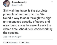 Work, Pinnacle, and Space: Ariana Lenarsky  @aardvarsk  Shitty airline travel is the absolute  pinnacle of humanity to me. We  found a way to soar through the high  untrespassed sanctity of space and  also found a way to make it suck the  whole time. Absolutely iconic work by  the species.  7:36 PM 26 Aug 18  23.2K Retweets 125K Likes Everything gets old nowadays