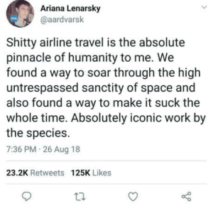 Work, Pinnacle, and Space: Ariana Lenarsky  @aardvarsk  Shitty airline travel is the absolute  pinnacle of humanity to me. We  found a way to soar through the high  untrespassed sanctity of space and  also found a way to make it suck the  whole time. Absolutely iconic work by  the species.  7:36 PM 26 Aug 18  23.2K Retweets 125K Likes This is peak humanity