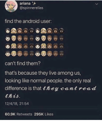 Android, Memes, and Live: ariana  @spinnerellas  find the android user:  can't find them?  that's because they live among us,  looking like normal people. the only real  difference is that tney Wont d  this  12/4/18, 21:54  60.9K Retweets 295K Likes people really do be getting insulted by android memes