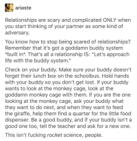 """advice-animal:  Check on your buddy please: ariaste  Relationships are scary and complicated ONLY when  you start thinking of your partner as some kind of  adversary  You know how to stop being scared of relationships?  Remember that it's got a goddamn buddy system  *built in*. That's all a relationship IS: """"Let's approach  life with the buddy system.""""  Check on your buddy. Make sure your buddy doesn't  forget their lunch box on the schoolbus. Hold hands  with your buddy so you don't get lost. If your buddy  wants to look at the monkey cage, look at the  goddamn monkey cage with them. If you are the one  looking at the monkey cage, ask your buddy what  they want to do next, and when they want to feed  the giraffe, help them find a quarter for the little food  dispenser. Be a good buddy, and if your buddy isn't a  good one too, tell the teacher and ask for a new one  This isn't fucking rocket science, people advice-animal:  Check on your buddy please"""