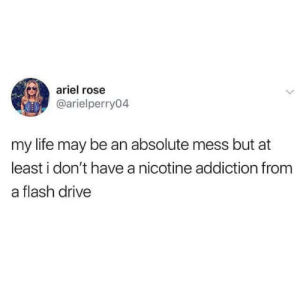 Ariel, Life, and Drive: ariel rose  @arielperry04  my life may be an absolute mess but at  least i don't have a nicotine addiction from  a flash drive Silver linings
