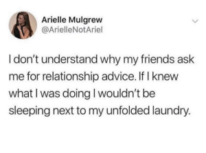 Advice, Friends, and Laundry: Arielle Mulgrew  @ArielleNotAriel  I don't understand why my friends ask  me for relationship advice. If I knew  what I was doing I wouldn't be  sleeping next to my unfolded laundry. I'm trying tho