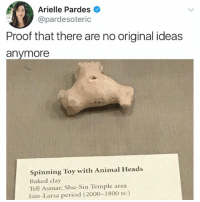 Baked, Memes, and Period: Arielle Pardes  @pardesoteric  Proof that there are no original ideas  anymore  Spinning Toy with Animal Heads  Baked clay  Tell Asmar, Shu-Sin Temple area  Isin-Larsa period (2000-1800 BC) There is nothing new under the sun
