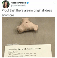 Baked, Memes, and Period: Arielle Pardes  @pardesoteric  Proof that there are no original ideas  anymore  Featured @will ent  Spinning Toy with Animal Heads  Baked clay  Tell Asmar, Shu-Sin Temple area  Isin-Larsa period (2000-1800 BC) 😂😂The original stone age fidget spinner