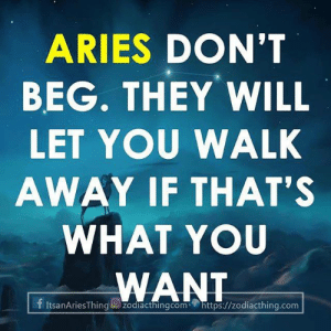 Aries, Com, and Will: ARIES DON'T  BEG. THEY WILL  LET YOU WALK  AWAY IF THAT'S  WHAT YOU  WANT  f ItsanAriesThing zodlacthingcomhttps://zodiacthing.com