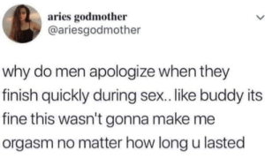 Sex, Appreciate, and Aries: aries godmother  @ariesgodmother  why do men apologize when they  finish quickly during sex.. like buddy its  fine this wasn't gonna make me  orgasm no matter how long u lasted I appreciate her honesty anyway