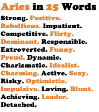 Funny, Love, and Sexy: Aries in 25 Words  Strong  Positive.  Rebellious. Impatient.  Competitive.  Flirty.  Dominant. Responsible.  Extroverted. Funny.  Proud. Dynamic.  Charismatic. Idealist.  Charming.  Active.  Sexy.  Risky. Optimistic.  Impulsive.  Loving  Blunt.  Achieving  Leader.  Detached. May 29, 2017. A bit frustrating day is in front of you. Lower your love expectations and be ....FOR FULL HOROSCOPE VISIT: http://horoscope-daily-free.net/aries