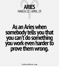 Work, Aries, and Free: ARIES  MARCH 21 APRIL 19  As an Aries when  somebody tells you that  you can't do somethin  Vou work even harder to  prove them wrong.  z o dia c Min .co m Feb 5, 2017. You won't save your negotiation skills in order to gain further the person you care ............FOR FULL HOROSCOPE VISIT: http://horoscope-daily-free.net/aries