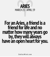 Life, Work, and Aries: ARIES  MARCH 21 APRIL 19  For an Aries, afriend is a  friend for life and no  matter how many years go  by, they willa  aways  have an open heart for you.  Zodiac Mind.co m Nov 30, 2016. Those who are still looking for the kindred spirit should pay attention to people who they meet through work. There is someone who  .......FOR FULL HOROSCOPE VISIT: http://horoscope-daily-free.net/aries