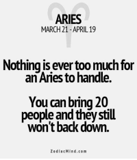 Too Much, Work, and Aries: ARIES  MARCH 21 APRIL 19  Nothing is ever too much for  an Aries to handle.  You can bring 20  people and theystill  won't back down.  Zodiac Mind.co m Dec 27, 2016. If you don't have enough patience, you won't be successful in your job. It is necessary to arm yourself with nerves of steel and to work on your ............FOR FULL HOROSCOPE VISIT: http://horoscope-daily-free.net/aries