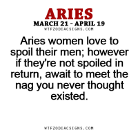 Love, Aries, and Break: ARIES  MARCH 21 APRIL 19  W TFZ0 DIAC SIGNS COM  Aries women love to  spoil their men, however  If they're not spoiled in  return, await to meet the  nag you never thought  existed  W TFZ0 DIAC SIGNS COM Apr 5, 2017. Invitation from an old friend will break routine or doubt about how to spend your ......FOR FULL HOROSCOPE VISIT: http://horoscope-daily-free.net/aries
