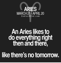 News, Aries, and Free: ARIES  MARCH 21-APRIL 20  Z o d i a c M i n d c o m  An Aries likes to  do everything right  then and there,  like there's no tomorrow. Apr 12, 2017. You are paying more and more attention to the development of your innate qualities and talents. The good news is that your lack of ambition is now in ......FOR FULL HOROSCOPE VISIT: http://horoscope-daily-free.net