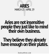 Comfortable, Aries, and Business: ARIES  MARCH21 APRIL 19  Aries are not insensitive  people they justlike to mind  their own business.  They believe they already  have enough on their platés.  Zodiac Min d.com Feb 17, 2017. You are too irritable, and he or she doesn't feel comfortable around you. The ........FOR FULL HOROSCOPE VISIT: http://horoscope-daily-free.net/aries