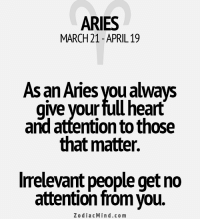 Mar 19, 2017. You are waiting for something to fall from the sky, and for your life to change for the better. Waiting is over. Today your ego will ......FOR FULL HOROSCOPE VISIT: http://horoscope-daily-free.net: ARIES  MARCH21 APRIL 19  As an Aries you always  give your fullheart  and attention to those  that matter.  Irrelevant people get no  attention from you.  Zodiac Mind.com Mar 19, 2017. You are waiting for something to fall from the sky, and for your life to change for the better. Waiting is over. Today your ego will ......FOR FULL HOROSCOPE VISIT: http://horoscope-daily-free.net