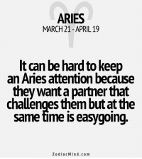 Comfortable, Aries, and Free: ARIES  MARCH21 APRIL 19  It can be hard to keep  an Aries attention because  they wanta partner that  challenges them butat the  same time is easygoing.  Zodiac Mind.co m Feb 17, 2017. You are too irritable, and he or she doesn't feel comfortable around you. The special (little) problem is your sense of intellectual........FOR FULL HOROSCOPE VISIT: http://horoscope-daily-free.net/aries
