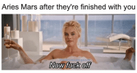 Meme, Memes, and Aries: Aries Mars after they're finished with you  menteque  Now fuck of happy solar return, @margotrobbie! you sure do know how to dismiss someone! 🍾🛁 🥂 margotrobbie thebigshort marsinaries aries mars domicile astrology astrologymemes meme astromemequeen