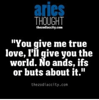 "Love, True, and Aries: aries  THOUGHT  thezodiaccity.com  ""You give me true  love, I'll give you the  world. No ands, ifs  or buts about it.""  the zodiaccity.con May 10, 2017. Planetary influences encourage changes in your mental framework. Someone has started loving you in a different way, and it  ....FOR FULL HOROSCOPE VISIT: http://horoscope-daily-free.net/aries"