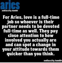 aries  zodiaccitv.tumblr  For Aries, love is a full-tim<e  job so whoever is their  partner needs to be devoted  full-time as well. They pay  close attention to how  involved you actually are  and can spot a change in  your attitude towards them  quicker than you think.  zodiaccity.tumblr May 28, You are full of enthusiasm, and you are ready for new ... FULL HOROSCOPE : https://bit.ly/1MJvaSd