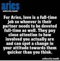 aries  zodiaccity.tumblr  For Aries, love is a full-tim<e  job so whoever is their  partner needs to be devoted  full-time as well. They pay  close attention to how  involved you actually are  and can spot a change in  your attitude towards them  quicker than you think.  zodiaccity.tumblr April 4, Think about your  ... FULL HOROSCOPE: https://bit.ly/1MJvaSd