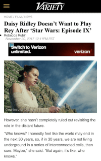 "Bad, Carrie Fisher, and Daisy Ridley: ARİETY  HOME FILM/ NEWS  Daisy Ridley Doesn't Want to Play  Rey After 'Star Wars: Episode IX'  . Rebecca Rubin  November 30, 2017 12:11PM PST  Switch to Verizon  unlimited.  verizon  Courtesy of Disne   However, she hasn't completely ruled out revisiting the  role in the distant future  ""Who knows? I honestly feel like the world may end in  the next 30 years, so, if in 30 years, we are not living  underground in a series of interconnected cells, then  sure. Maybe,"" she said. ""But again, it's like, who  knows."" <p><a href=""https://lord-dio-official.tumblr.com/post/169100838243/libertarirynn-joshpeck-daisy-ridley-talking"" class=""tumblr_blog"">lord-dio-official</a>:</p><blockquote> <p><a href=""https://libertarirynn.tumblr.com/post/169100428164/joshpeck-daisy-ridley-talking-about-being-in"" class=""tumblr_blog"">libertarirynn</a>:</p>  <blockquote> <p><a href=""http://joshpeckofficial.com/post/168948838043/daisy-ridley-talking-about-being-in-star-wars-in"" class=""tumblr_blog"">joshpeck</a>:</p>  <blockquote><p>Daisy Ridley talking about being in Star Wars in the future is a big mood</p></blockquote>  <p>Silly Daisy, there is no escape. Harrison warned you. He wanted Han dead for 40 years before they gave it to him, and even now he's pretty much just stuck reprising his two other famous roles. Carrie Fisher barely did anything after Star Wars. Mark Hamill was exiled to voice work just to get away from Luke. They will bring you back as a Jedi master. They will bring you back as a Force ghost. If you die they will bring you back with CGI. You signed your soul away to Disney. They own you now. You will plead for release but they will only laugh at you. You will be assimilated. Life as you know it is over.</p> </blockquote>  <p>I actually just learned that one of the main reasons Mark was put onto voice acting was because he got into a pretty bad accident that affected his face</p> </blockquote> <p>Eh, it really didn't mess up his face that badly. It supposedly happened during or right after the filming of the first SW movie and he was fine except for a scar or two. He did have to have surgery but he only broke his nose and cheekbone and he was in the other two movies so it didn't affect his ability to be on screen. Mark has said before the reports of his injuries were much exaggerated.</p>"