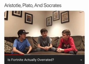 Af, Aristotle, and Dank Memes: Aristotle, Plato, And Socrates  LE  AL  ALT  Is Fortnite Actually Overrated? They look serious af