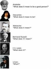 """Newspeak. https://9gag.com/tag/philosopher?ref=fbpic: Aristotle:  """"What does it mean to be a good person?""""  Descartes:  """"What does it mean to be?  Nietzsche:  """"What does it mean?""""  Bertrand Russel  """"What does 'it' mean?""""  C.S. Lewis  """"What does it?""""  Lil Jon:  """"What?"""" Newspeak. https://9gag.com/tag/philosopher?ref=fbpic"""