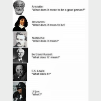 """Macklemore:""""what what what what"""" Follow @9gag philosopher: Aristotle  """"What does it mean to be a good person?""""  Descartes:  """"What does it mean to be?  Nietzsche:  """"What does it mean?""""  Bertrand Russell  """"What does 'it mean?""""  C.S. Lewis:  """"What does it?""""  Lil Jon:  """"What?"""" Macklemore:""""what what what what"""" Follow @9gag philosopher"""