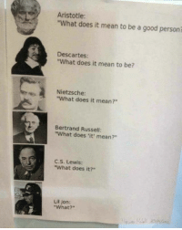 """We've come so far badsciencejokes: Aristotle:  """"What does it mean to be a good personi  Descartes:  """"What does it mean to be?  Nietzsche:  """"What does it mean?""""  Bertrand Russell:  """"What does 'it' mean?""""  C,S. Lewis:  """"What does it?""""  Lil Jon:  """"What?"""" We've come so far badsciencejokes"""