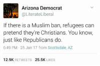 scottsdale az: Arizona Democrat  @Literate Libera  If there is a Muslim ban, refugees can  pretend they're Christians. You know,  just like Republicans do.  6:49 PM 25 Jan 17 from Scottsdale, AZ  12.9K  RETWEETS  25.5K  LIKES