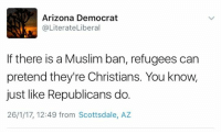 BOOM.: Arizona Democrat  @LiterateLiberal  If there is a Muslim ban, refugees can  pretend they're Christians. You know,  just like Republicans do.  26/1/17, 12:49 from Scottsdale, AZ BOOM.