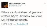 bam notmypresident notmyczar fucktrump muslim equality christian republican micdrop politics talkbernietome berniesanders bernie2020 obama president thanksobama racism syria isis islam globalwarming climatechange humanity lovetrumpshate love lgbt healthcare aca obamacare: Arizona Democrat  @LiterateLiberal  If there is a Muslim ban, refugees can  pretend they're Christians. You know,  just like Republicans do.  26/1/17, 12:49 from Scottsdale, AZ bam notmypresident notmyczar fucktrump muslim equality christian republican micdrop politics talkbernietome berniesanders bernie2020 obama president thanksobama racism syria isis islam globalwarming climatechange humanity lovetrumpshate love lgbt healthcare aca obamacare