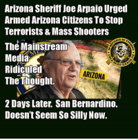Memes, Shooters, and Control: Arizona Sheriff Joe Arpaio Urged  Armed Arizona Citizens To Stop  Terrorists & Mass Shooters  The Mainstream  Medla  Ridiculed  The Thoüght.  ARIZONA  2 Days Later. San Bernardino.  Doesn't Seem So Silly Now. Arpaio came out with these comments early this week.   Every practical action we want to take to stop to stop murderous monsters is mocked as ridiculous.  Every ineffective gun control law that doesn't work is still trotted out as a panacea. - Metal Law -- Cold Dead Hands 2nd Amendment gear : cdh2a.com/store