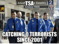 Funny, Life, and Memes: ArkeF  n Country  Avianca TACA  CATCHINGO TERRORISTS  SINCE2001 Funny story: Before embarking in a social media marketing career full time, I was actually working as a security guard. I applied to work as a TSA agent and was surprisingly hired. (This was about 2-3 years ago, I was pushing 300 pounds and wasting my life away.) They gave me an offer and a start date. I decided not to pursue a security career and told myself I wanted to become a full time Entrepreneur, so I turned them down, quit my job, and stuck to My Company and social media brand. Which 2 years later, I am very happy I made that choice. The TSA is such a waste of tax payers money and TIME. The incompetence and carelessness that the majority of TSA agents show is ridiculous. They waste the time of the consumer over toothpaste and hair spray. Not to mention I'm probably on some list being my nuts get grabbed every time I walk into an airport by a barely legal TSA asshole. Now, I'm living a *slightly* healthier life, and probably doubled my salary by turning them down. 😂 TSA is a joke. If you think they're protecting us, just ponder on their 0 terrorist arrest rate. PC: @tacticalsht