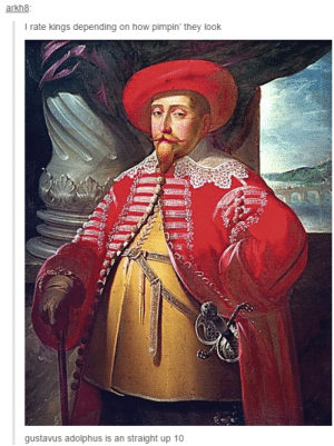 Pimpin, How, and Kings: arkh8  I rate kings depending on how pimpin' they look  gustavus adolphus is an straight up 10 The only way to rate kings